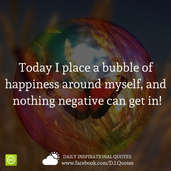 Today I place a bubble of happiness around myself, and nothing negative can get in!
