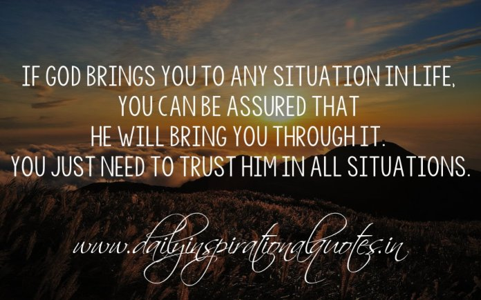 If God brings you to any situation in life, you can be assured that He will bring you through it. You just need to trust Him in all situations.