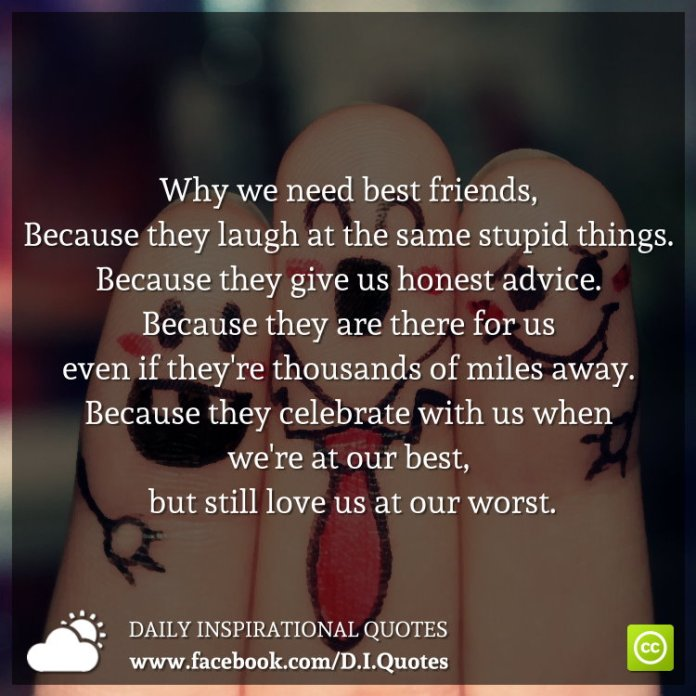 Why we need best friends, Because they laugh at the same stupid things. Because they give us honest advice. Because they are there for us even if they're thousands of miles away. Because they celebrate with us when we're at our best, but still love us at our worst.