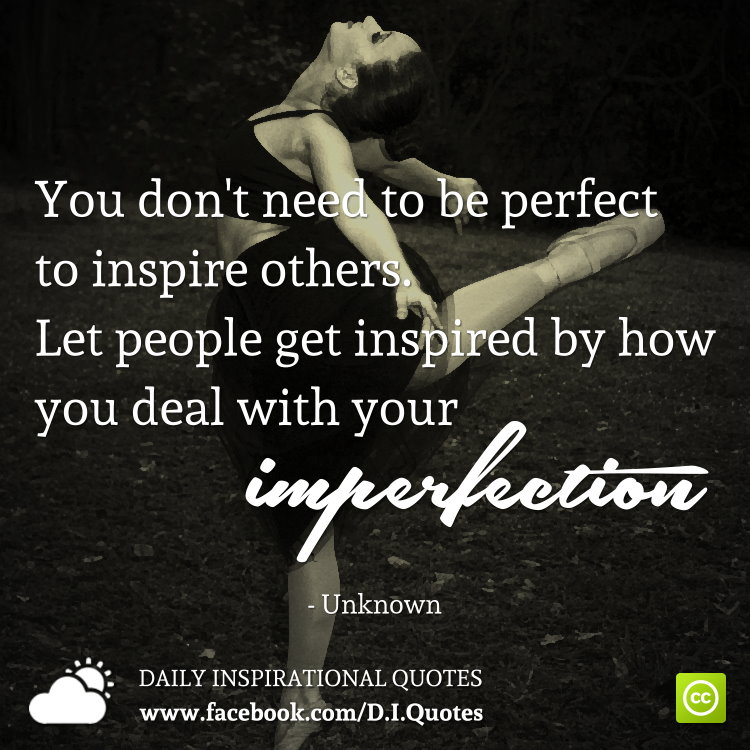 You Donu0027t Need To Be Perfect To Inspire Others. Let People Get Inspired By  How You Deal With Your Imperfection.