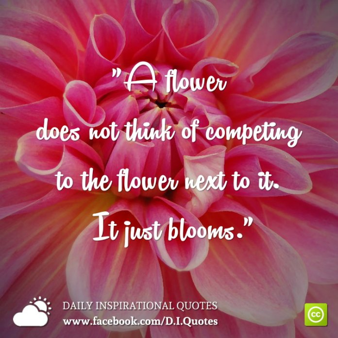 """""""A flower does not think of competing to the flower next to it. It just blooms."""""""