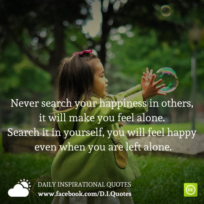 Never search your happiness in others, it will make you feel alone. Search it in yourself, you will feel happy even when you are left alone.