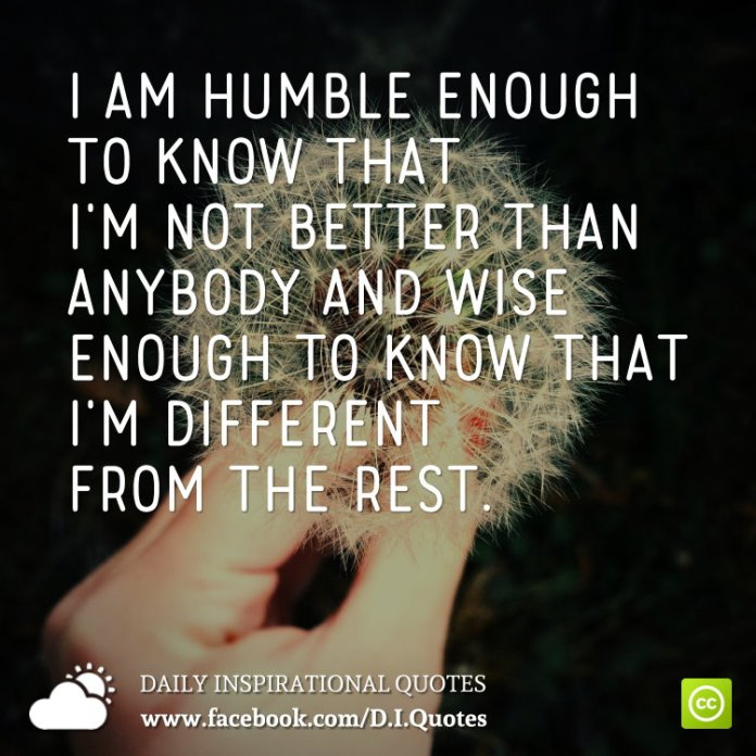 I Am Humble Enough To Know That Im Not Better Than Anybody And Wise