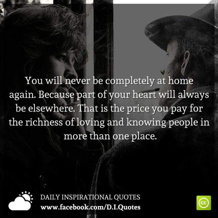 You will never be completely at home again. Because part of your heart will always be elsewhere. That is the price you pay for the richness of loving and knowing people in more than one place.