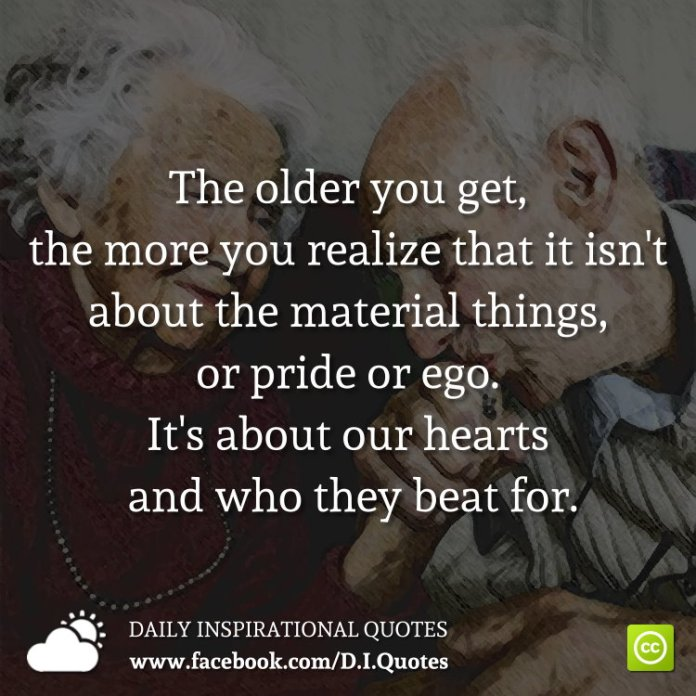 The older you get, the more you realize that it isn't about the material things, or pride or ego. It's about our hearts and who they beat for.