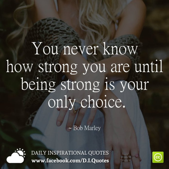 You never know how strong you are until being strong is your only choice. ~ Bob Marley