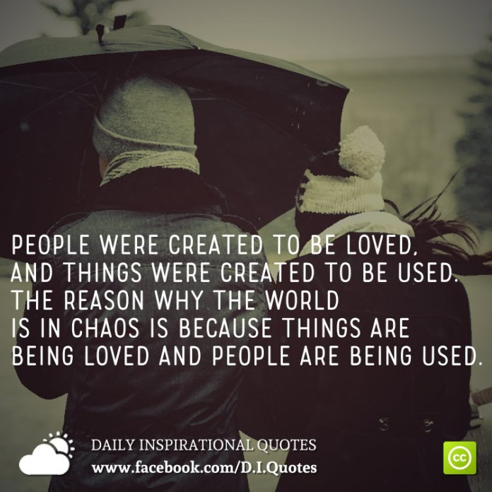 People were created to be loved, and things were created to be used. The reason why the world is in chaos is because things are being loved and people are being used.
