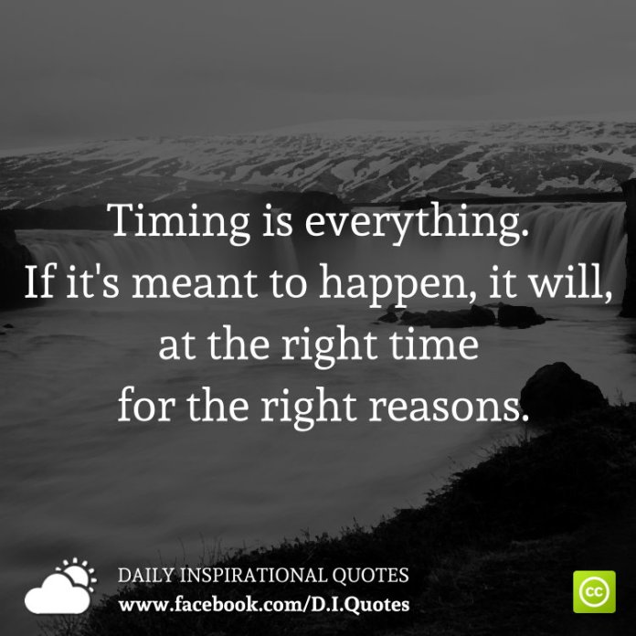 Timing is everything. If it's meant to happen, it will, at the right time for the right reasons.