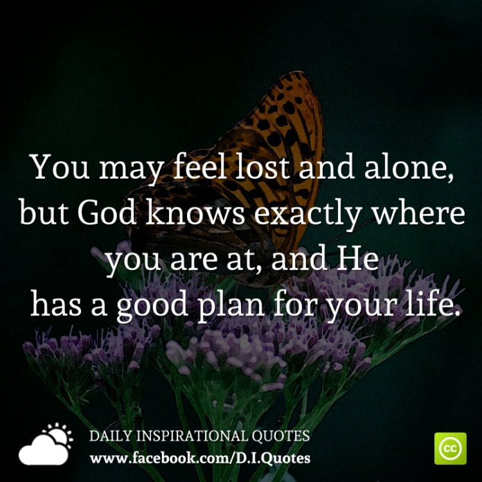 You may feel lost and alone, but God knows exactly where you are at, and He has a good plan for your life.