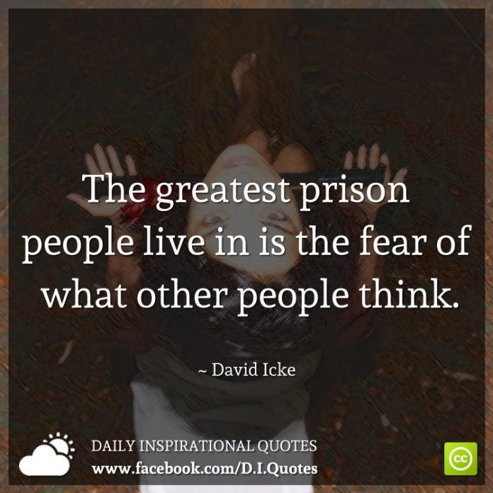 The greatest prison people live in is the fear of what other people think. ~ David Icke