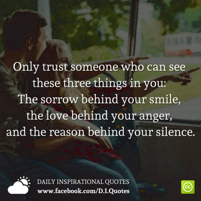 Only trust someone who can see these three things in you: The sorrow behind your smile, the love behind your anger, and the reason behind your silence.