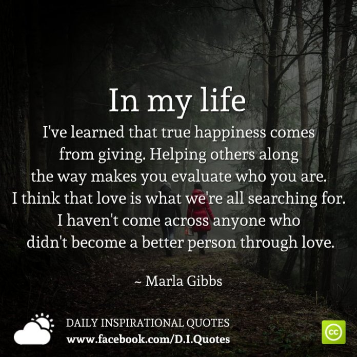 In my life I've learned that true happiness comes from giving. Helping others along the way makes you evaluate who you are. I think that love is what we're all searching for. I haven't come across anyone who didn't become a better person through love. ~ Marla Gibbs
