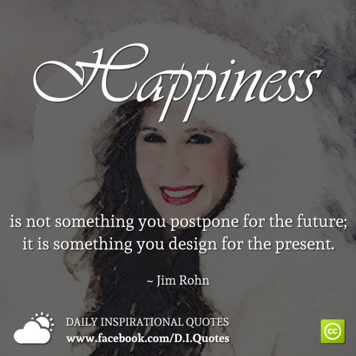 Happiness is not something you postpone for the future; it is something you design for the present. ~ Jim Rohn