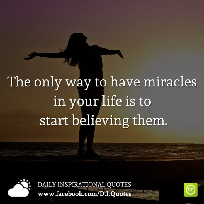 The only way to have miracles in your life is to start believing them.