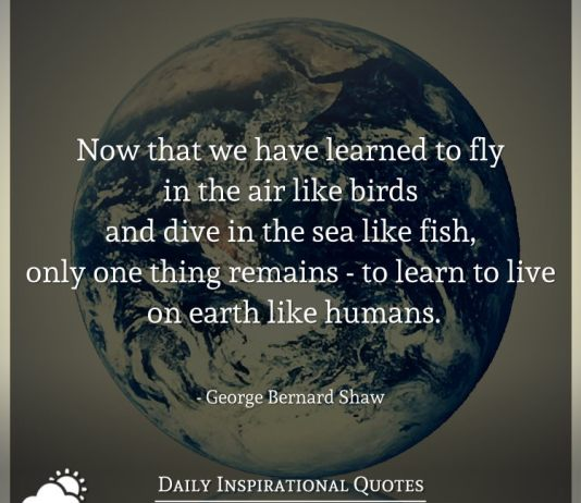 Now that we have learned to fly in the air like birds and dive in the sea like fish, only one thing remains - to learn to live on earth like humans. - George Bernard Shaw
