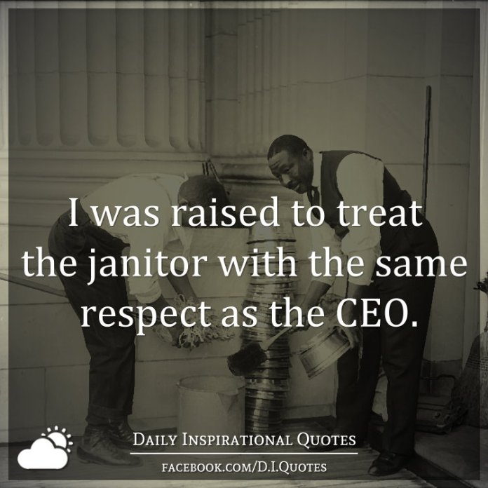 I was raised to treat the janitor with the same respect as the CEO.