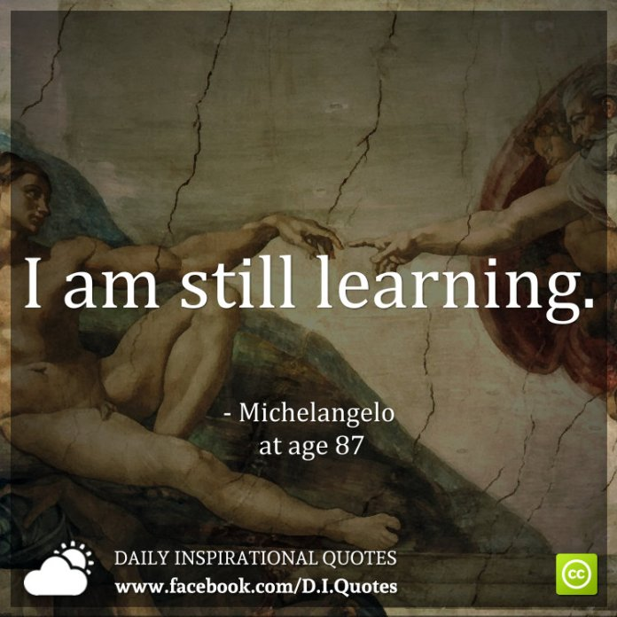 I am still learning. - Michelangelo at age 87