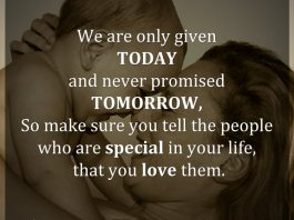 We are only given TODAY and never promised TOMORROW, So make sure you tell the people who are special in your life, that you love them.