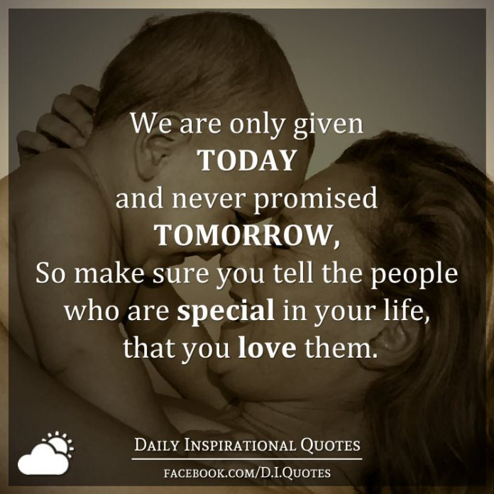 We Are Only Given Today And Never Promised Tomorrow So Make Sure