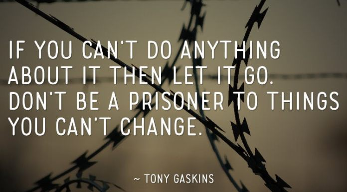 If you can't do anything about it then let it go. Don't be a prisoner to things you can't change. — Tony Gaskins