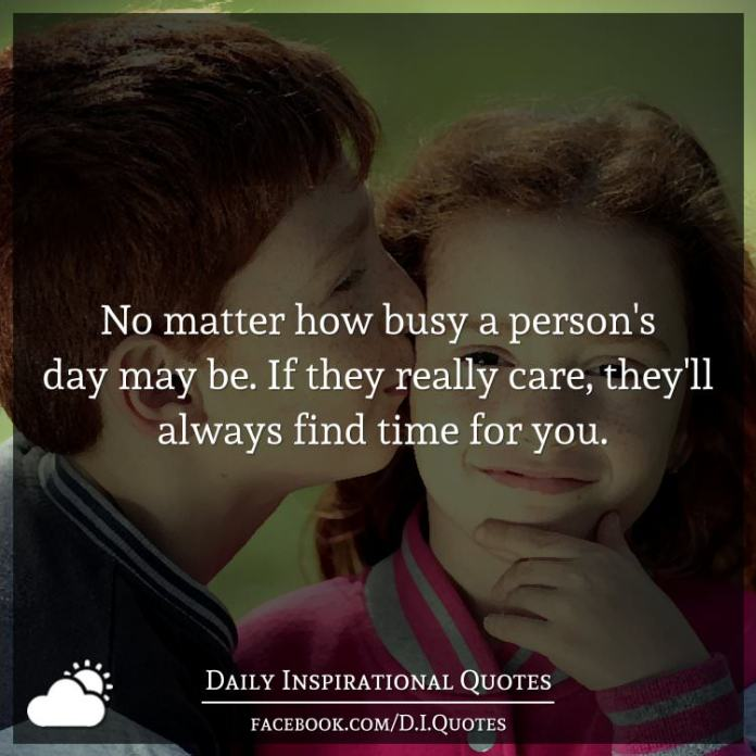 No matter how busy a person's day may be. If they really care, they'll always find time for you.