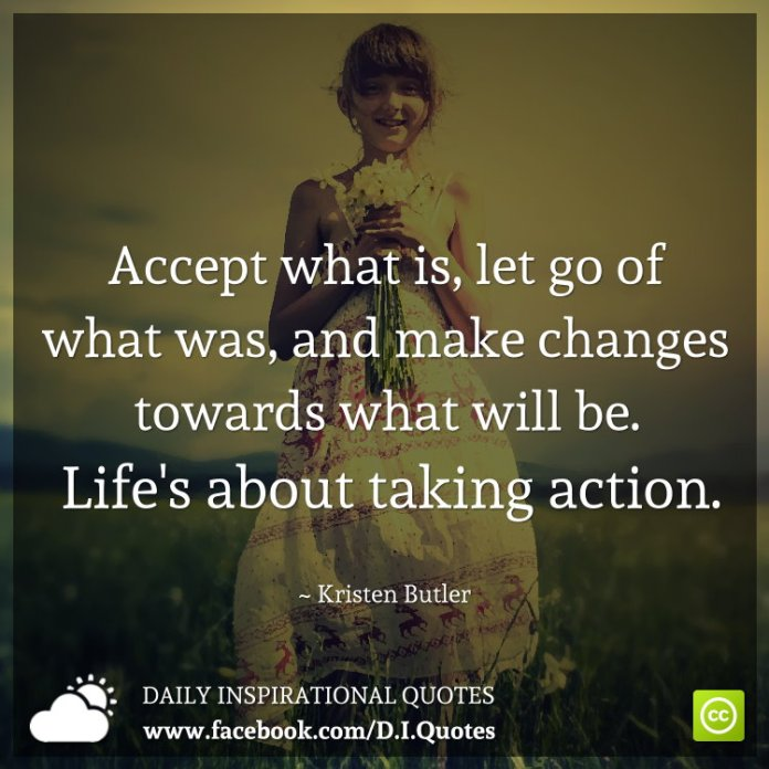 Accept what is, let go of what was, and make changes towards what will be. Life's about taking action. ~ Kristen Butler