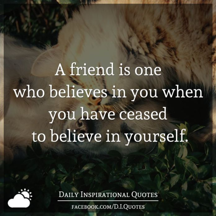 A friend is one who believes in you when you have ceased to believe in yourself.