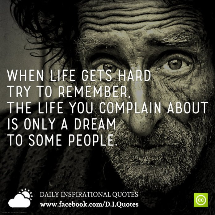 When life gets hard try to remember, the life you complain about is only a dream to some people.