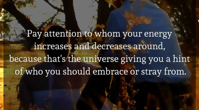 Pay attention to whom your energy increases and decreases around, because that's the universe giving you a hint of who you should embrace or stray from.