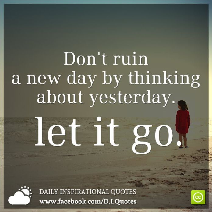 Dont Ruin A New Day By Thinking About Yesterday Let It Go