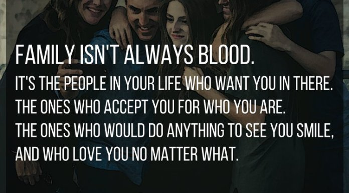 Family isn't always blood. It's the people in your life who want you in there. The ones who accept you for who you are. The ones who would do anything to see you smile, and who love you no matter what.