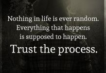 Nothing in life is ever random. Everything that happens is supposed to happen. Trust the process.