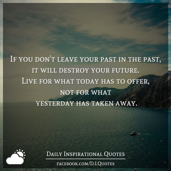 If You Dont Leave Your Past In The Past It Will Destroy Your