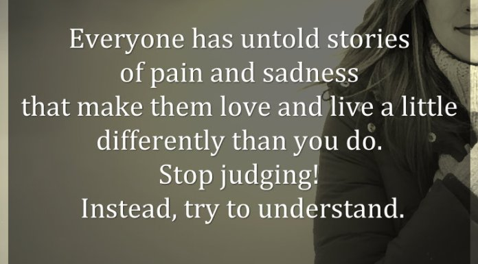 Everyone has untold stories of pain and sadness that make them love and live a little differently than you do. Stop judging! Instead, try to understand.