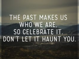 The past makes us who we are, so celebrate it. Don't let it haunt you.
