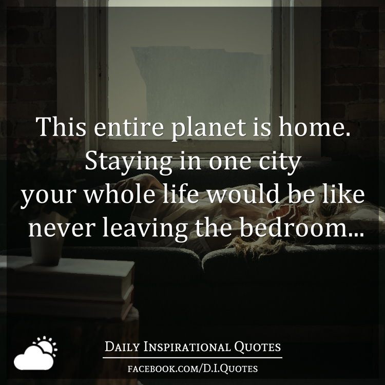 This Entire Planet Is Home. Staying In One City Your Whole Life Would Be  Like Never Leaving The Bedroomu2026