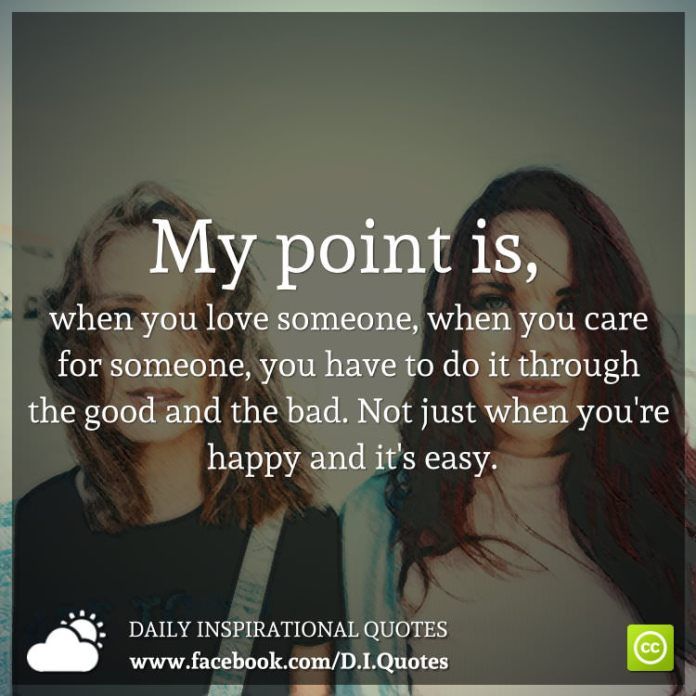 My point is, when you love someone, when you care for someone, you have to do it through the good and the bad. Not just when you're happy and it's easy.