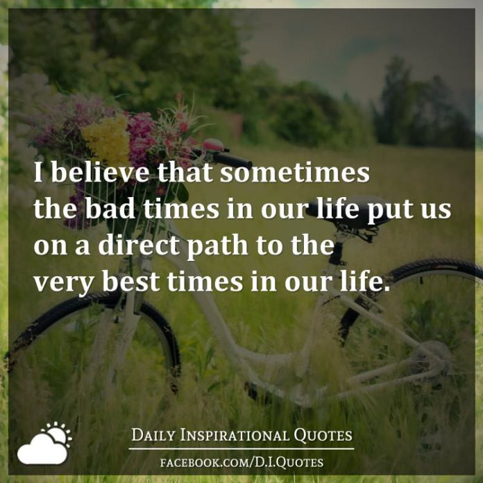 I believe that sometimes the bad times in our life put us on a direct path to the very best times in our life.