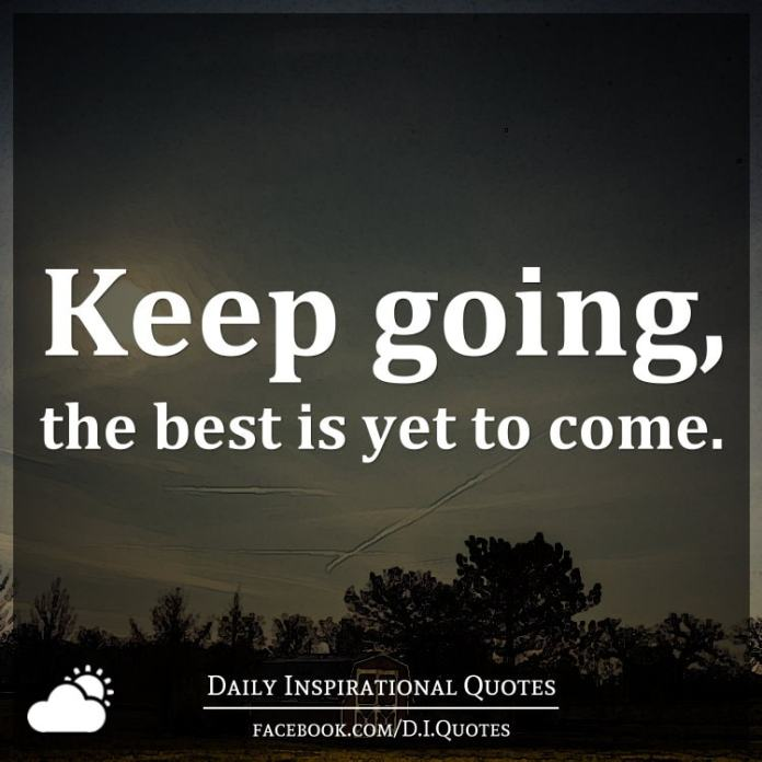 Keep Going The Best Is Yet To Come