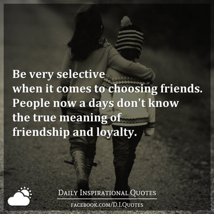 be very selective when it comes to choosing friends people now a