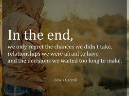 In the end, we only regret the chances we didn't take, relationships we were afraid to have and the decisions we waited too long to make. - Lewis Carroll