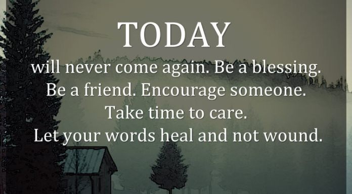 TODAY will never come again. Be a blessing. Be a friend. Encourage someone. Take time to care. Let your words heal and not wound.