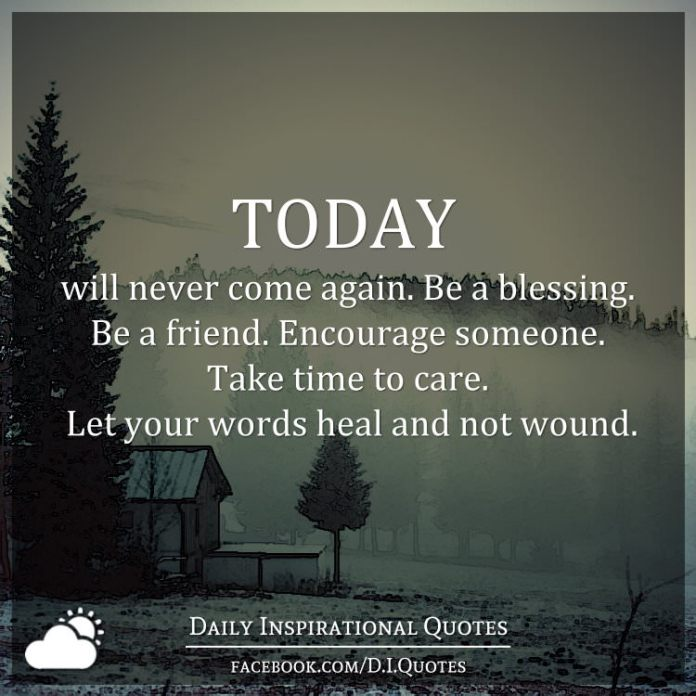 Today Will Never Come Again Be A Blessing Be A Friend Encourage