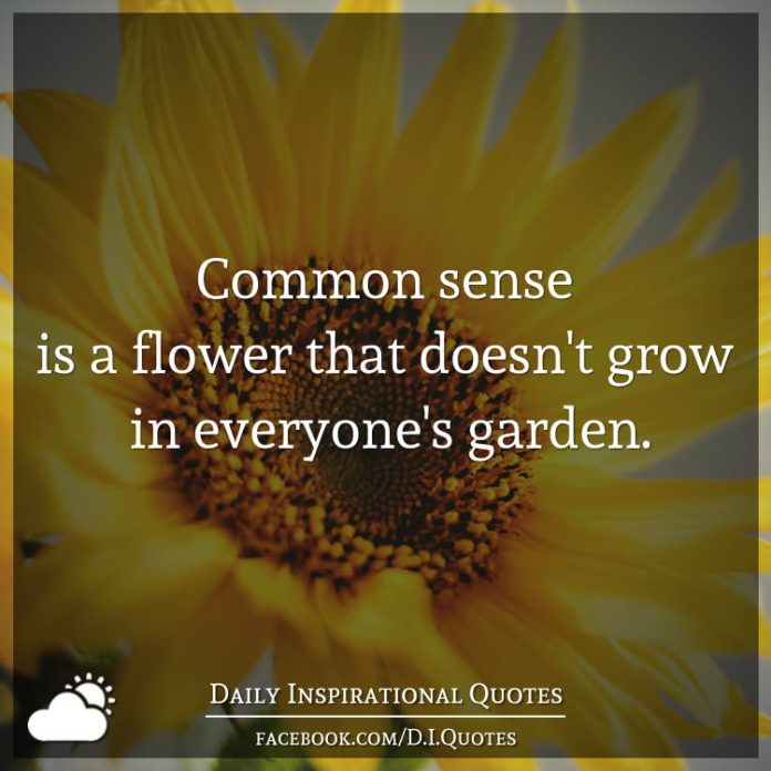 Common sense is a flower that doesn't grow in everyone's garden.