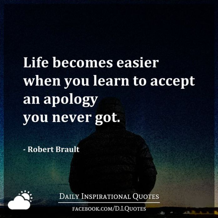 Life becomes easier when you learn to accept an apology you never got. - Robert Brault