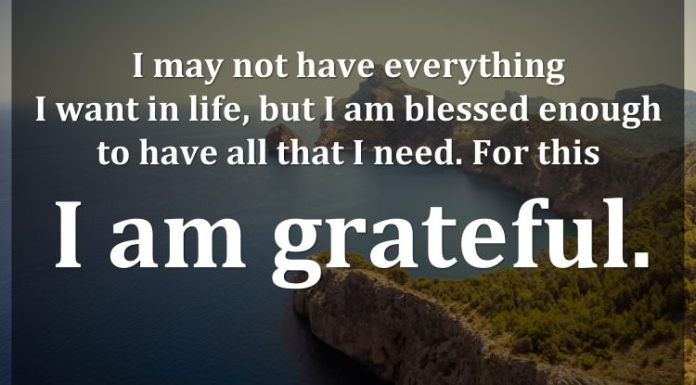 I may not have everything I want in life, but I am blessed enough to have all that I need. For this I am grateful.