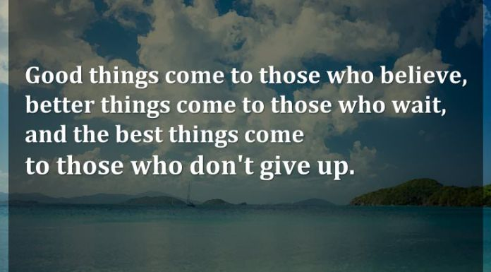 Good things come to those who believe, better things come to those who wait, and the best things come to those who don't give up.
