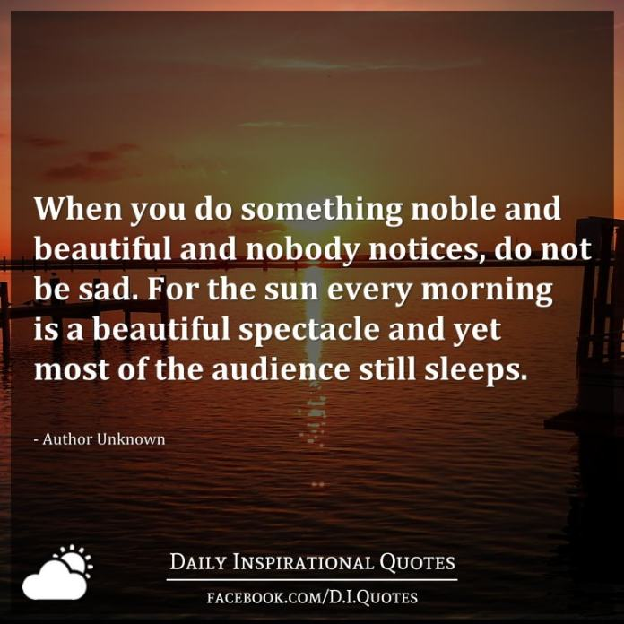 When you do something noble and beautiful and nobody notices, do not be sad. For the sun every morning is a beautiful spectacle and yet most of the audience still sleeps. - Author Unknown