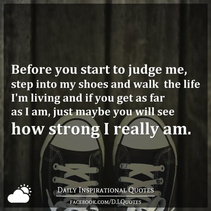 Before you start to judge me, step into my shoes and walk the life I'm living and if you get as far as I am, just maybe you will see how strong I really am.