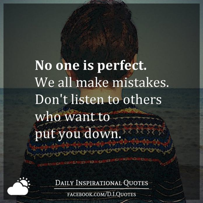 No one is perfect. We all make mistakes. Don't listen to others who want to put you down.